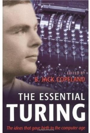 Okładka książki The essential Turing: seminal writings in computing, logic, philosophy, artificial intelligence, and artificial life, plus the secrets of Enigma
