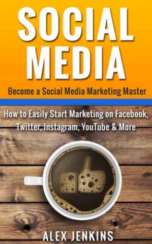 Обкладинка книги Social Media: Become a Social Media Marketing Master: How to Easily Start Marketing on Facebook, Twitter, Instagram, YouTube & More