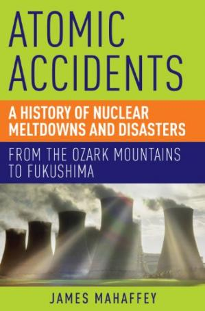 Book cover Atomic Accidents: A History of Nuclear Meltdowns and Disasters: From the Ozark Mountains to Fukushima