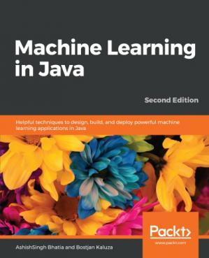 Book cover Machine Learning in Java - Helpful techniques to design, build, and deploy powerful machine learning applications in Java