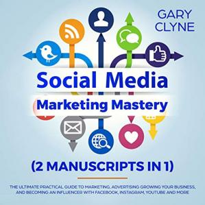 Book cover Social Media Marketing Mastery (2 Manuscripts in 1): The Ultimate Practical Guide to Marketing, Advertising, Growing Your Business and Beocming an Influencer ... with Facebook, Instagram, Youtube and More