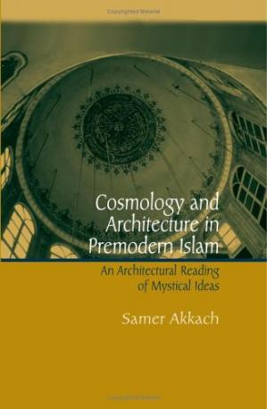 Book cover Cosmology And Architecture In Premodern Islam: An Architectural Reading Of Mystical Ideas