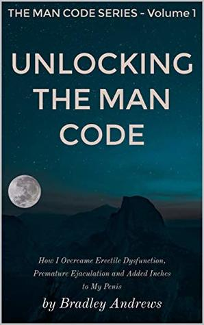 Book cover Unlocking the Man Code: How I Overcame Erectile Dysfunction, Premature Ejaculation and Added Inches to My Penis