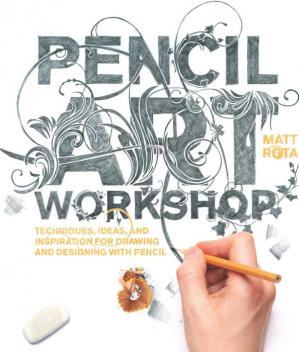 Обложка книги Pencil Art Workshop: Techniques, Ideas, and Inspiration for Drawing and Designing with Pencil