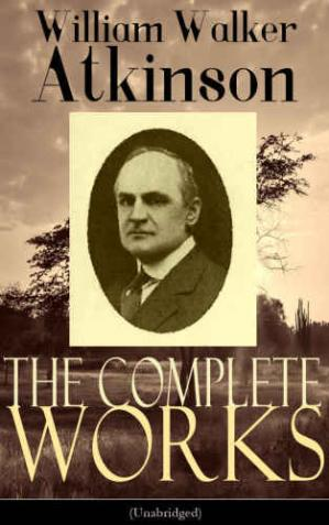 Copertina The Complete Works of William Walker Atkinson (Unabridged Edition)