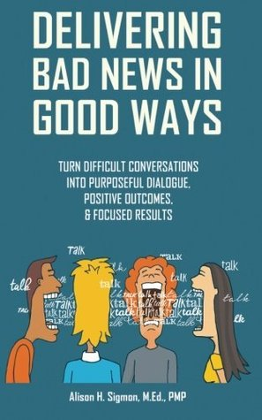 Book cover Delivering Bad News in Good Ways: Turn difficult conversations into purposeful dialogue, positive outcomes, & focused results in 3 easy steps (Volume 1:)