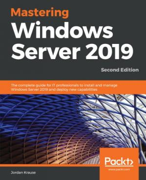 Book cover Mastering Windows Server 2019 : the complete guide for IT professionals to install and manage Windows Server 2019 and deploy new capabilities