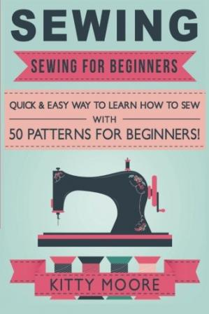 Обкладинка книги Sewing: Sewing For Beginners - Quick & Easy Way To Learn How To Sew With 50 Patterns for Beginners!