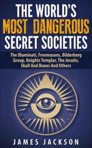 Book cover The World's Most Dangerous Secret Societies: The Illuminati, Freemasons, Bilderberg Group, Knights Templar, The Jesuits, Skull And Bones And Others