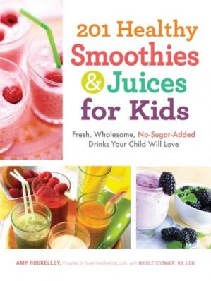 Book cover 201 Healthy Smoothies and Juices for Kids: Fresh, Wholesome, No-Sugar-Added Drinks Your Child Will Love