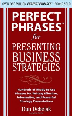 Book cover Perfect phrases for presenting business strategies: hundreds of ready-to-use phrases for writing effective, informative, and powerful strategy presentations