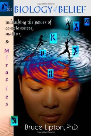 Book cover The biology of belief: unleashing the power of consciousness, matter and miracles