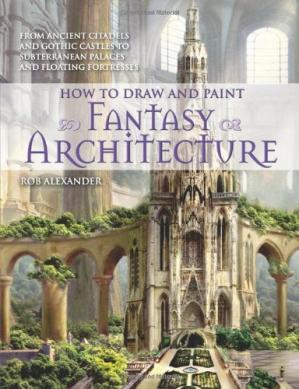 Book cover How to draw and paint fantasy architecture: from ancient citadels and gothic castles to subterranean palaces and floating fortresses