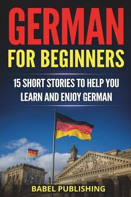 Обкладинка книги German for Beginners: 15 Short Stories to Help You Learn and Enjoy German (with Quizzes and Reading Comprehension Exercises)