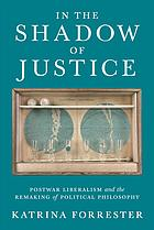 Book cover In the shadow of justice : postwar liberalism and the remaking of political philosophy