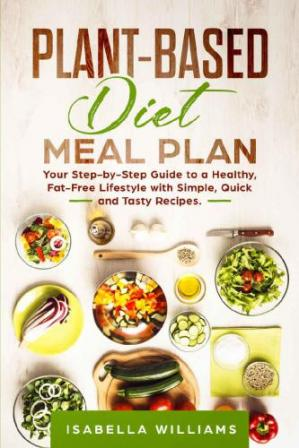 Book cover Plant-Based Diet Meal Plan - Your Step-by-Step Guide to a Healthy, Fat-Free Lifestyle with Simple, Quick and Tasty Recipes