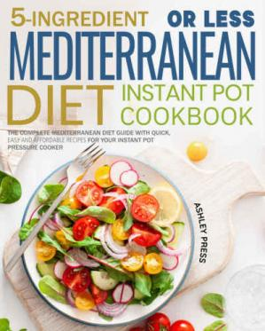 Book cover 5-Ingredient or less Mediterranean Diet Instant Pot Cookbook: The Complete Mediterranean Diet Guide with Quick, Easy and Affordable Recipes for Your Instant Pot Pressure Cooker