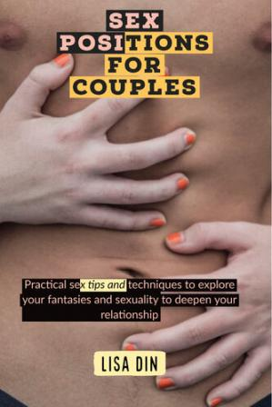 Обложка книги Sex Positions for couples: Practical sex tips and techniques to explore your fantasies and sexuality to deepen your relationship