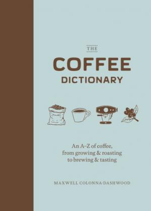 Book cover The Coffee Dictionary: An A–Z of Coffee, from Growing & Roasting to Brewing & Tasting