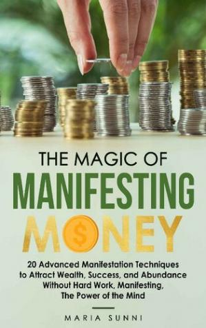 Book cover The Magic of Manifesting Money: 20 Advanced Manifestation Techniques to Attract Wealth, Success, and Abundance Without Hard Work, Manifesting, The Power of the Mind