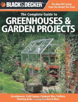 Couverture du livre Black & Decker The Complete Guide to Greenhouses & Garden Projects: Greenhouses, Cold Frames, Compost Bins, Trellises, Planting Beds, Potting Benches & More