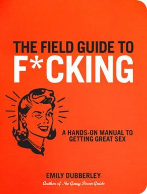 Обложка книги The Field Guide to F*CKING: A Hands-on Manual to Getting Great Sex
