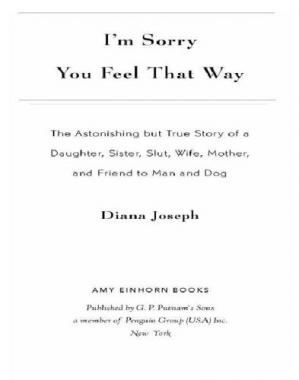 Обкладинка книги I'm Sorry You Feel That Way: The Astonishing but True Story of a Daughter, Sister, Slut, Wife, Mother, and Friend to Man and Dog
