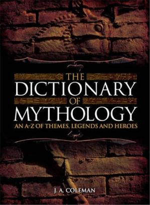Book cover The Dictionary of Mythology : An A-Z of Themes, Legends and Heroes