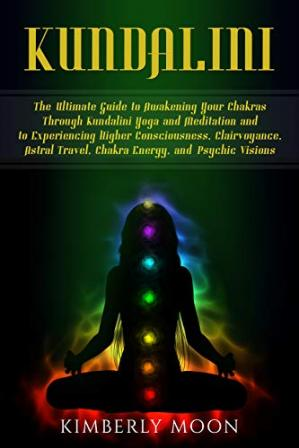 Обкладинка книги Kundalini: The Ultimate Guide to Awakening Your Chakras Through Kundalini Yoga and Meditation and to Experiencing Higher Consciousness, Clairvoyance, Astral Travel, Chakra Energy, and Psychic Visions