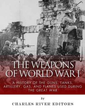 Book cover The Weapons of World War I: A History of the Guns, Tanks, Artillery, Gas, and Planes Used during the Great War