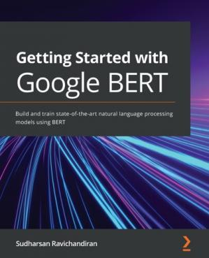 Book cover Getting Started with Google BERT: Build and train state-of-the-art natural language processing models using BERT