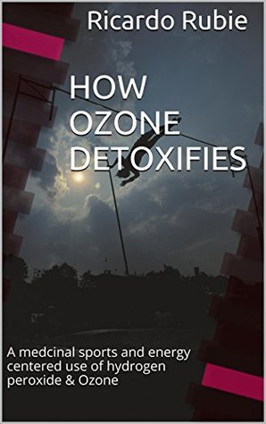 Book cover HOW OZONE DETOXIFIES: A medcinal sports and energy centered use of hydrogen peroxide & Ozone (Medicinal marvels Book 1)