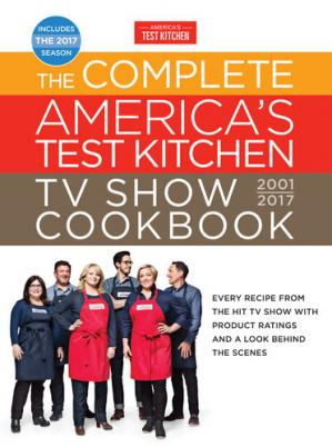Book cover The Complete America's Test Kitchen TV Show Cookbook 2001-2017: Every Recipe from the Hit TV Show with Product Ratings and a Look Behind the Scenes