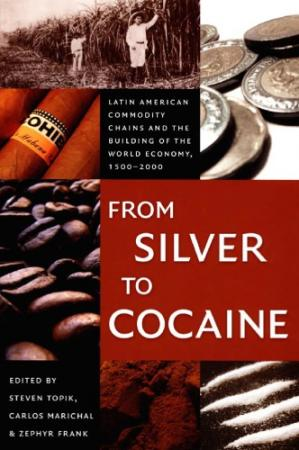 Book cover From Silver to Cocaine: Latin American Commodity Chains and the Building of the World Economy, 1500–2000