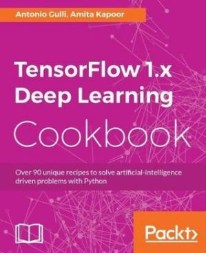 Book cover TensorFlow 1.x Deep Learning Cookbook: Over 90 unique recipes to solve artificial-intelligence driven problems with Python