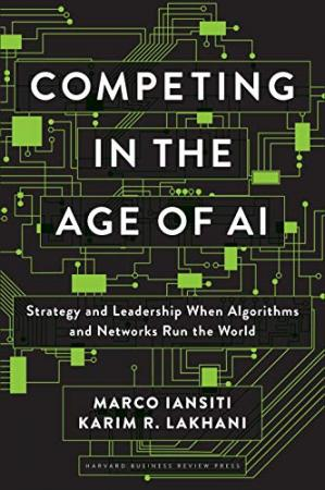 Book cover Competing in the Age of AI: Strategy and Leadership When Algorithms and Networks Run the World