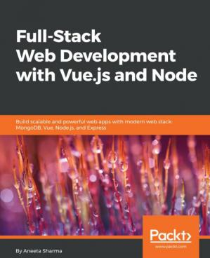 Book cover Full-stack web development with Vue.js and Node : build scalable and powerful web apps with modern web stack, MongoDB, Vue, Node.js, and Express