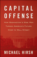 Book cover Capital Offense: How Washington's Wise Men Turned America's Future Over to Wall Street