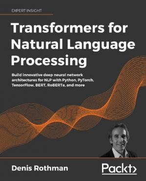Book cover Transformers for Natural Language Processing: Build innovative deep neural network architectures for NLP with Python, PyTorch, TensorFlow, BERT, RoBERTa, and more