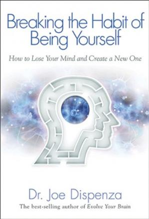 Book cover Breaking The Habit of Being Yourself: How to Lose Your Mind and Create a New One