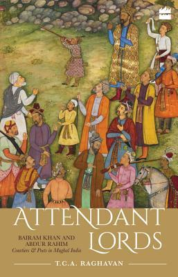 Book cover Attendant Lords: Bairam Khan and Abdur Rahim, Courtiers and Poets in Mughal India