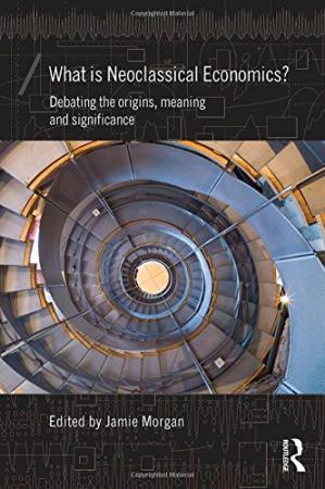 Sampul buku What is Neoclassical Economics?: Debating the origins, meaning and significance