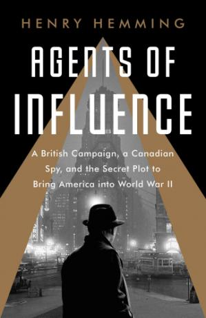 Book cover Agents of Influence: A British Plot, a Canadian Spy, and the Secret Effort to Bring America into World War II