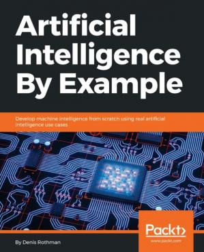 Book cover Artificial Intelligence By Example: Develop machine intelligence from scratch using real artificial intelligence use cases