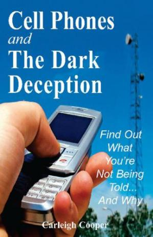 Book cover Cell Phones and The Dark Deception: Find Out What You're Not Being Told...And Why