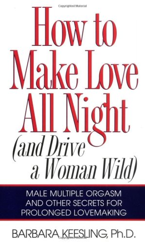 表紙 How to Make Love All Night (and Drive Your Woman Wild) (And Drive a Woman Wild : Male Multiple Orgasm and Other Secrets for Prolonged Lovemaking)