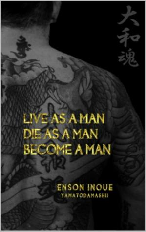 Book cover Live as a man, die as a man, become a man : way of the modern day Samurai : a true story about living according to the Samurai Code of Honor in the modern world