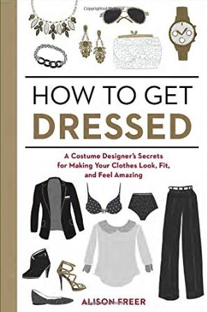 Обкладинка книги How to Get Dressed: A Costume Designer's Secrets for Making Your Clothes Look, Fit, and Feel Amazing