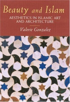 Book cover Beauty and Islam: Aesthetics in Islamic Art and Architecture