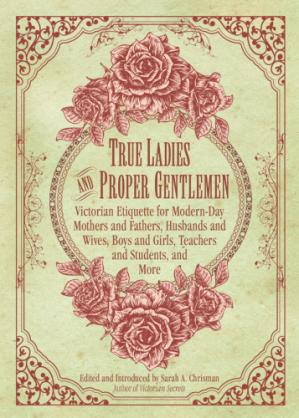 La couverture du livre True Ladies and Proper Gentlemen: Victorian Etiquette for Modern-Day Mothers and Fathers, Husbands and Wives, Boys and Girls, Teachers and Students, and More